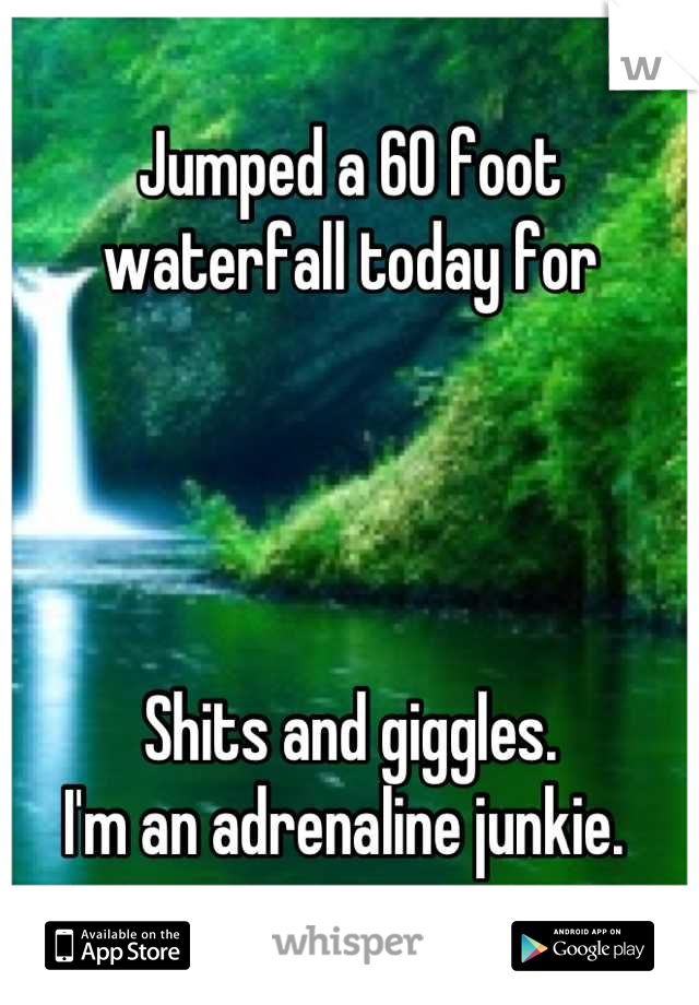 Jumped a 60 foot waterfall today for      Shits and giggles.  I'm an adrenaline junkie.