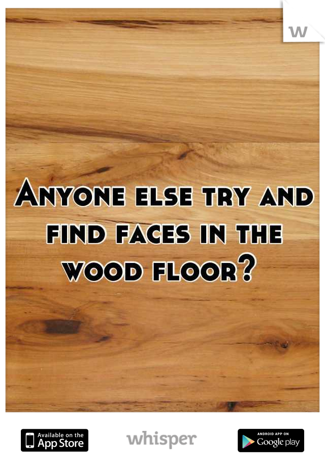 Anyone else try and find faces in the wood floor?