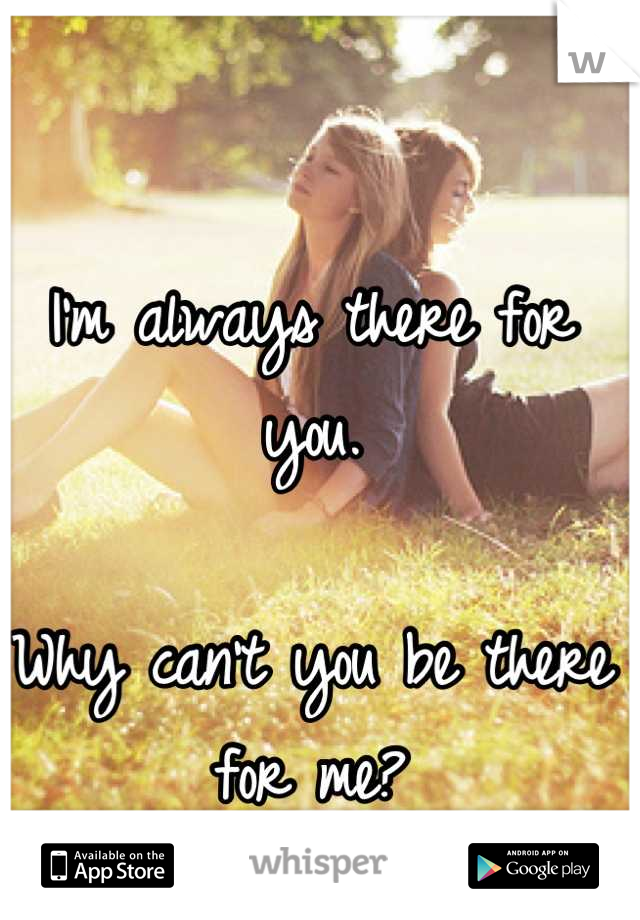 I'm always there for you.   Why can't you be there for me?