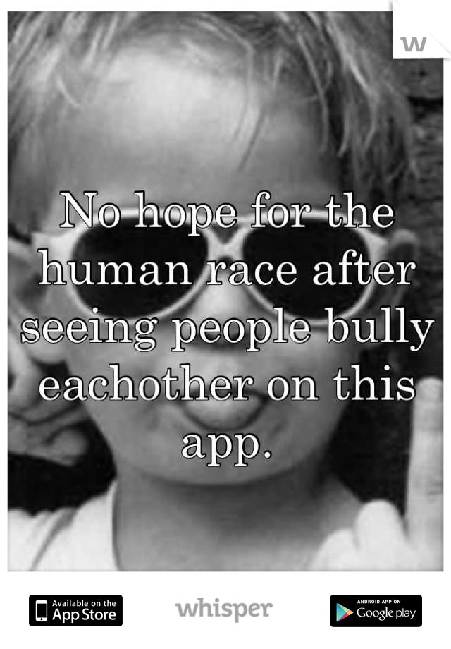 No hope for the human race after seeing people bully eachother on this app.