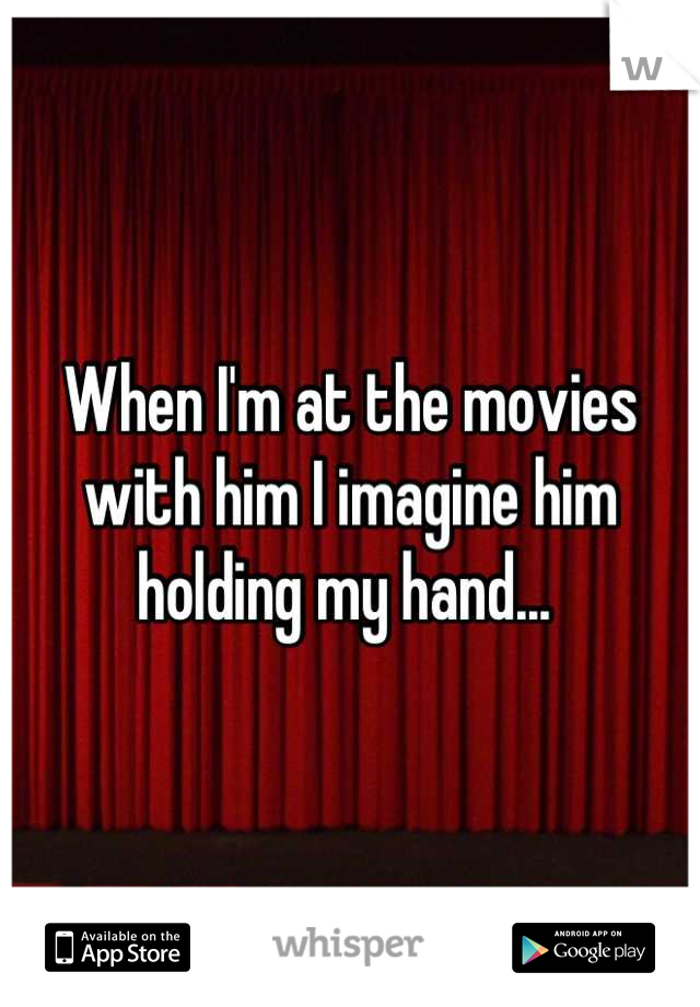 When I'm at the movies with him I imagine him holding my hand...