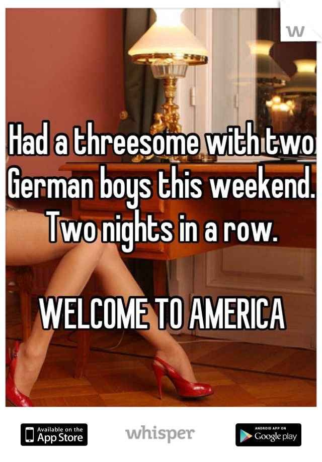 Had a threesome with two German boys this weekend. Two nights in a row.  WELCOME TO AMERICA