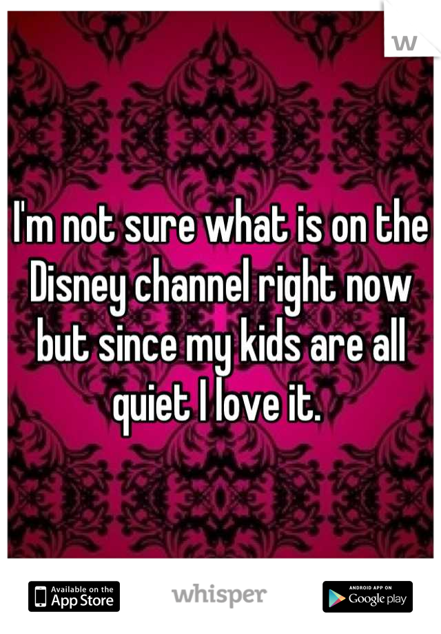 I'm not sure what is on the Disney channel right now but since my kids are all quiet I love it.
