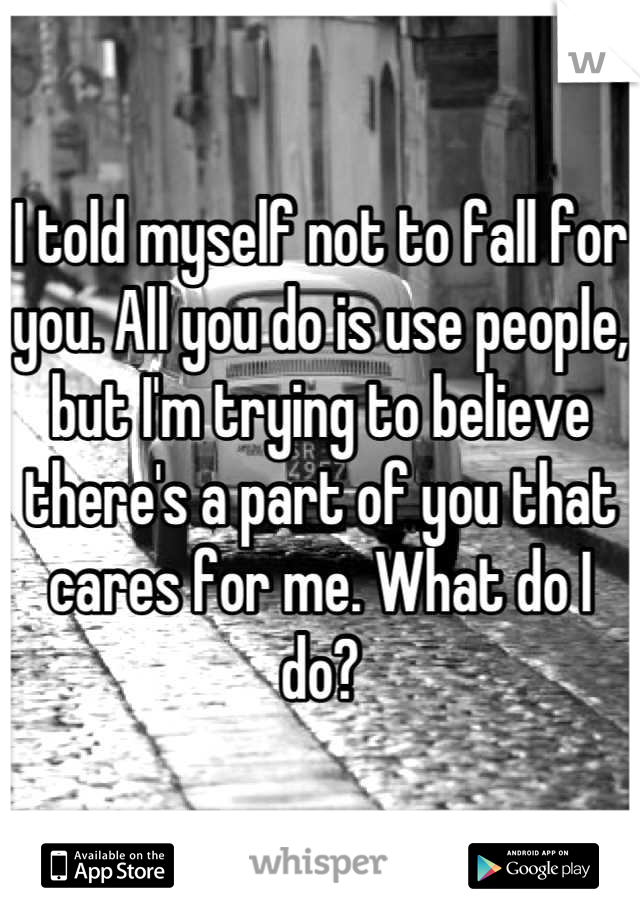I told myself not to fall for you. All you do is use people, but I'm trying to believe there's a part of you that cares for me. What do I do?