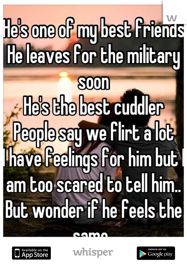 He's one of my best friends He leaves for the military soon He's the best cuddler  People say we flirt a lot I have feelings for him but I am too scared to tell him.. But wonder if he feels the same..