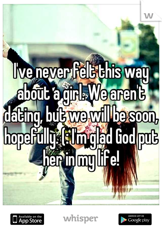 I've never felt this way about a girl. We aren't dating, but we will be soon, hopefully. (: I'm glad God put her in my life!