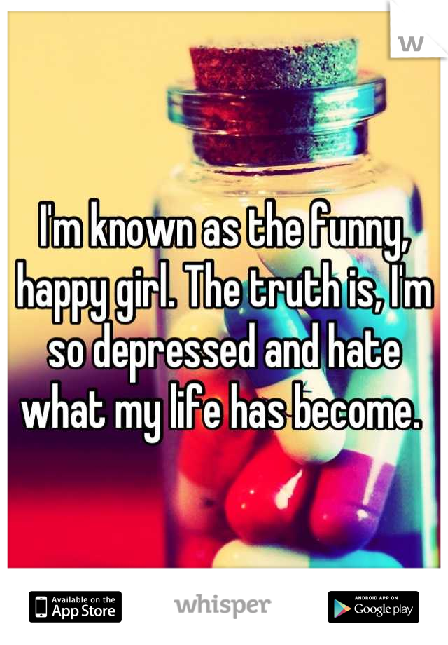 I'm known as the funny, happy girl. The truth is, I'm so depressed and hate what my life has become.