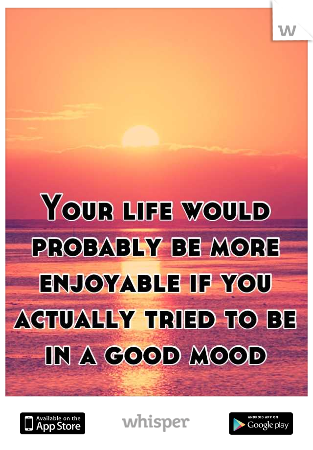 Your life would probably be more enjoyable if you actually tried to be in a good mood