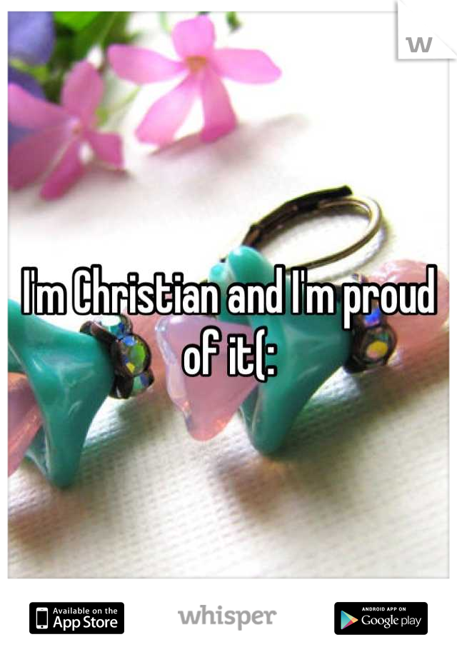 I'm Christian and I'm proud of it(: