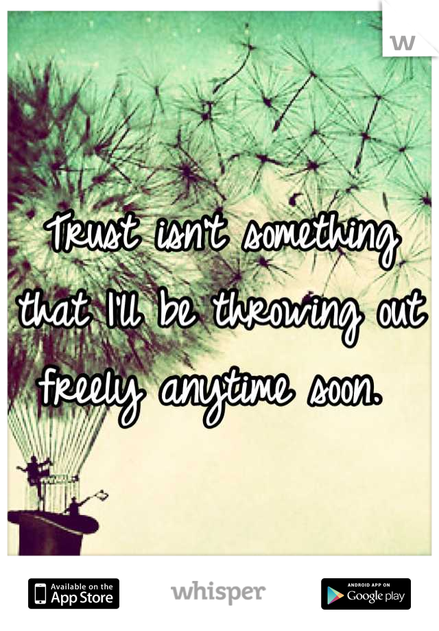 Trust isn't something that I'll be throwing out freely anytime soon.