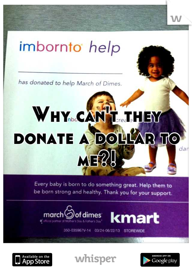 Why can't they donate a dollar to me?!
