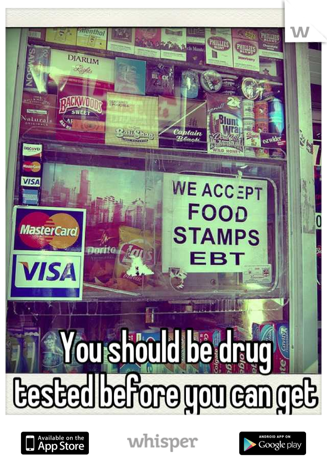 You should be drug  tested before you can get welfare