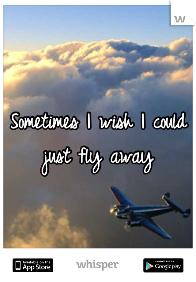 Sometimes I wish I could just fly away