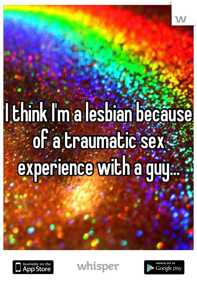 I think I'm a lesbian because of a traumatic sex experience with a guy...