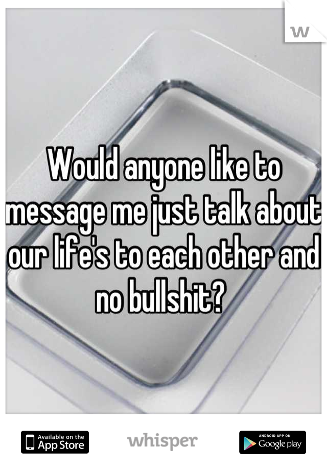 Would anyone like to message me just talk about our life's to each other and no bullshit?