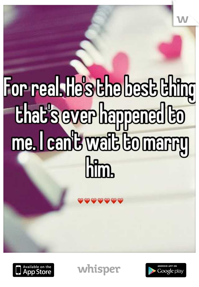 For real. He's the best thing that's ever happened to me. I can't wait to marry him.  ❤❤❤❤❤❤❤