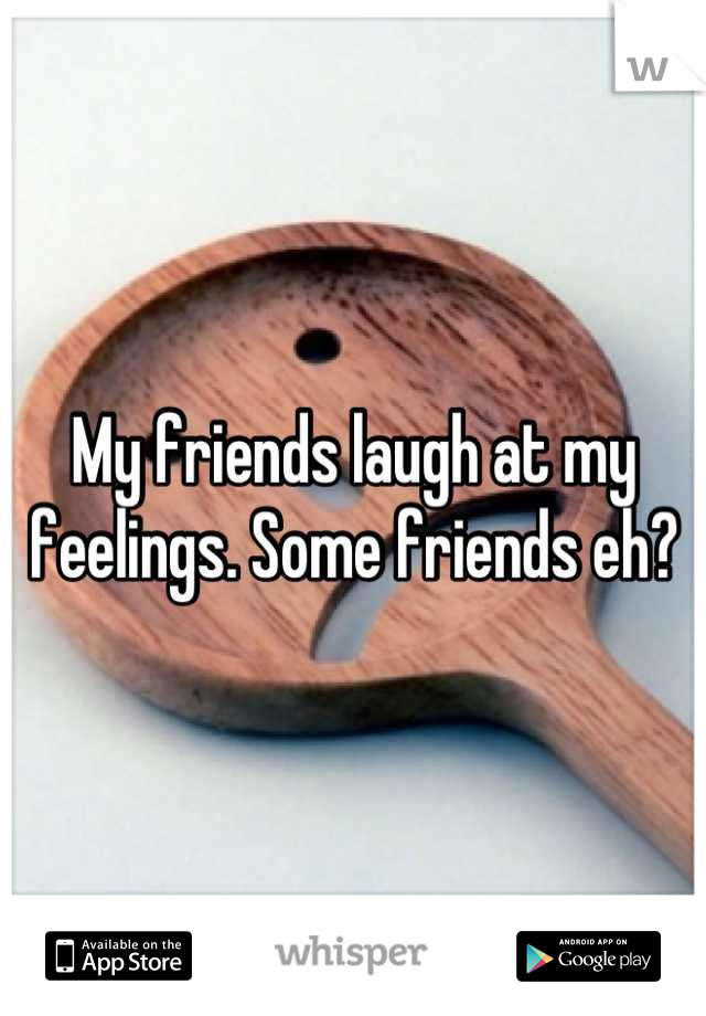 My friends laugh at my feelings. Some friends eh?