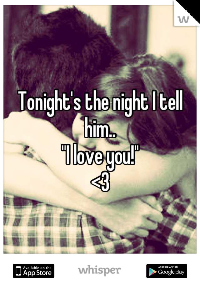 """Tonight's the night I tell him.. """"I love you!"""" <3"""