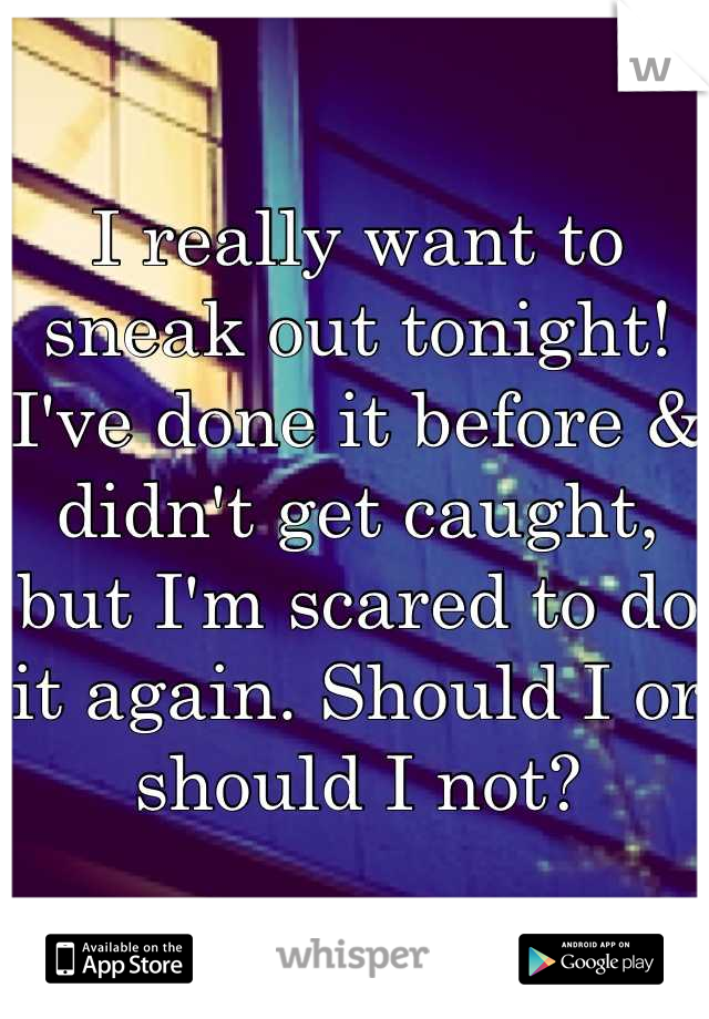 I really want to sneak out tonight! I've done it before & didn't get caught, but I'm scared to do it again. Should I or should I not?