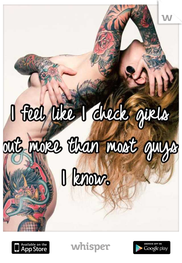 I feel like I check girls out more than most guys I know.