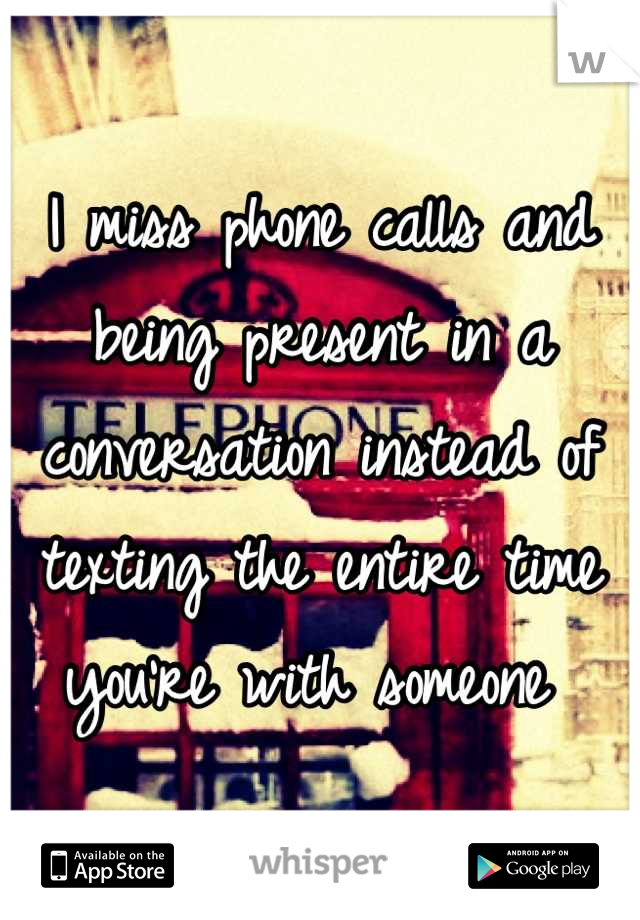 I miss phone calls and being present in a conversation instead of texting the entire time you're with someone