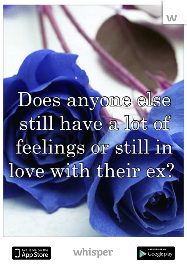 Does anyone else still have a lot of feelings or still in love with their ex?
