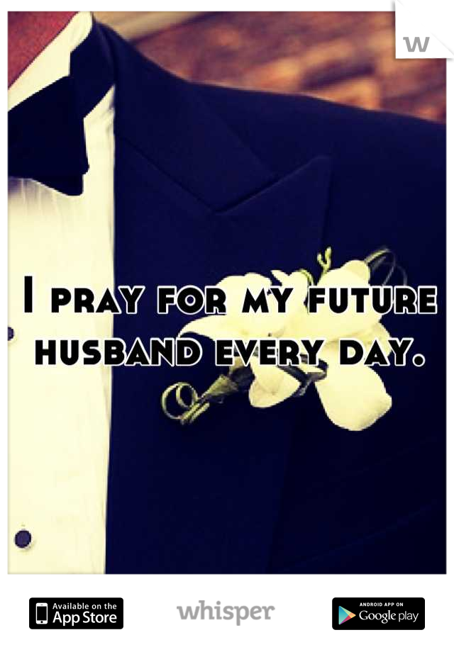 I pray for my future husband every day.