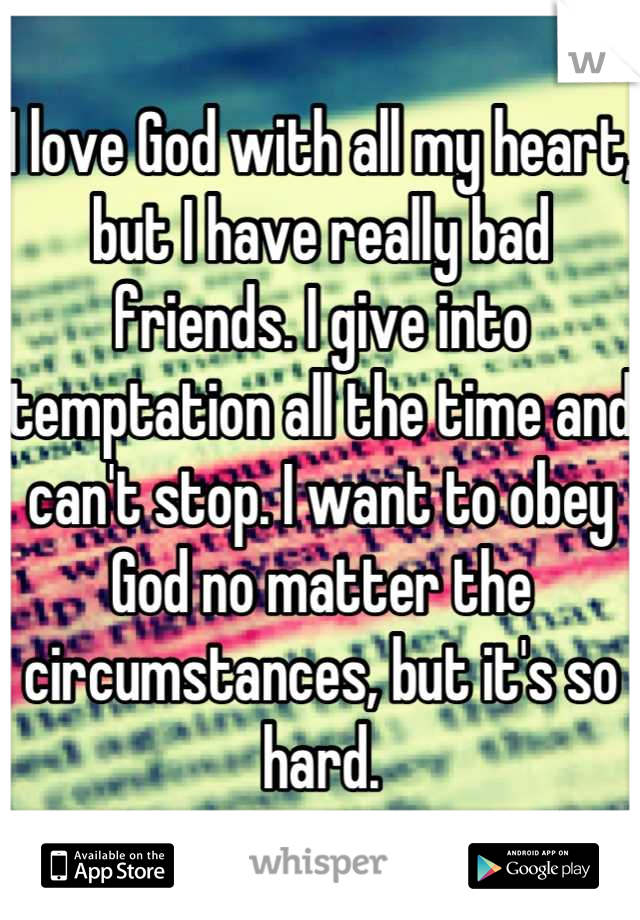 I love God with all my heart, but I have really bad friends. I give into temptation all the time and can't stop. I want to obey God no matter the circumstances, but it's so hard.