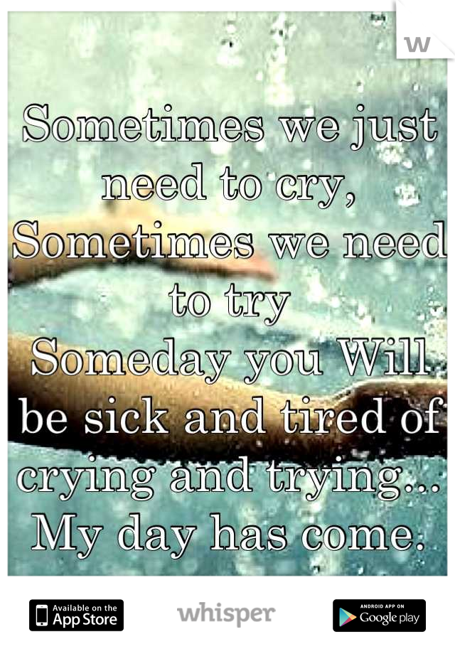 Sometimes we just need to cry, Sometimes we need to try Someday you Will be sick and tired of crying and trying...  My day has come.