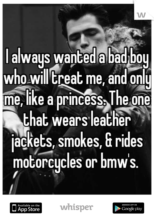 I always wanted a bad boy who will treat me, and only me, like a princess. The one that wears leather jackets, smokes, & rides motorcycles or bmw's.