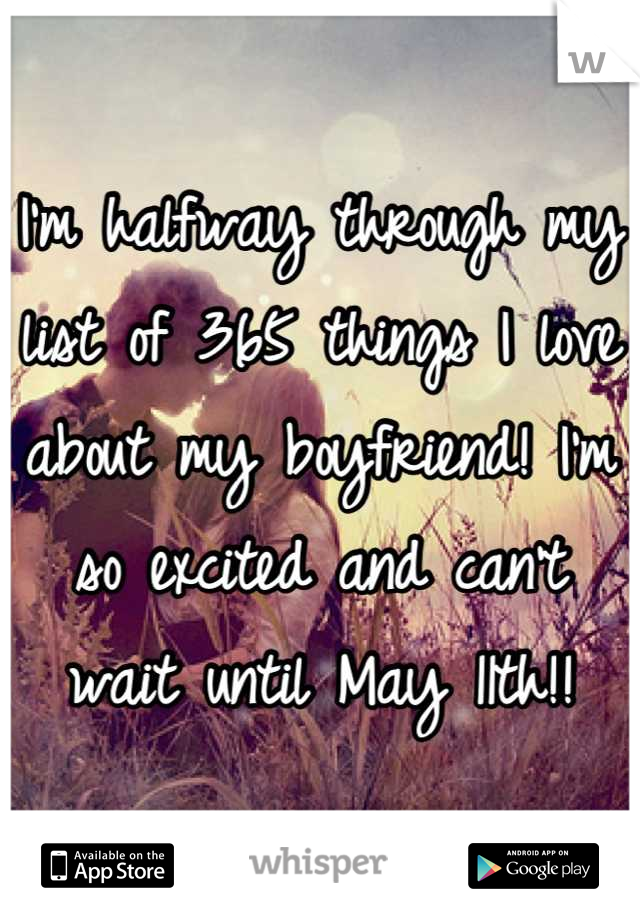 I'm halfway through my list of 365 things I love about my boyfriend! I'm so excited and can't wait until May 11th!!