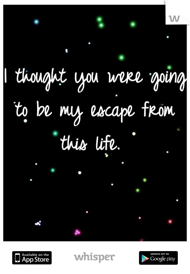 I thought you were going to be my escape from this life.