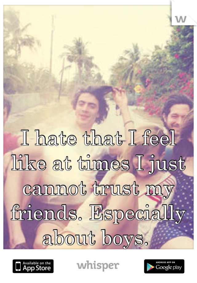 I hate that I feel like at times I just cannot trust my friends. Especially about boys.