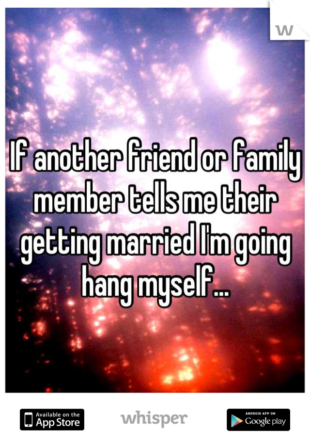 If another friend or family member tells me their getting married I'm going hang myself...