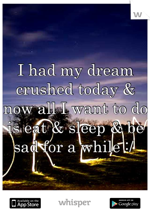 I had my dream crushed today & now all I want to do is eat & sleep & be sad for a while :/