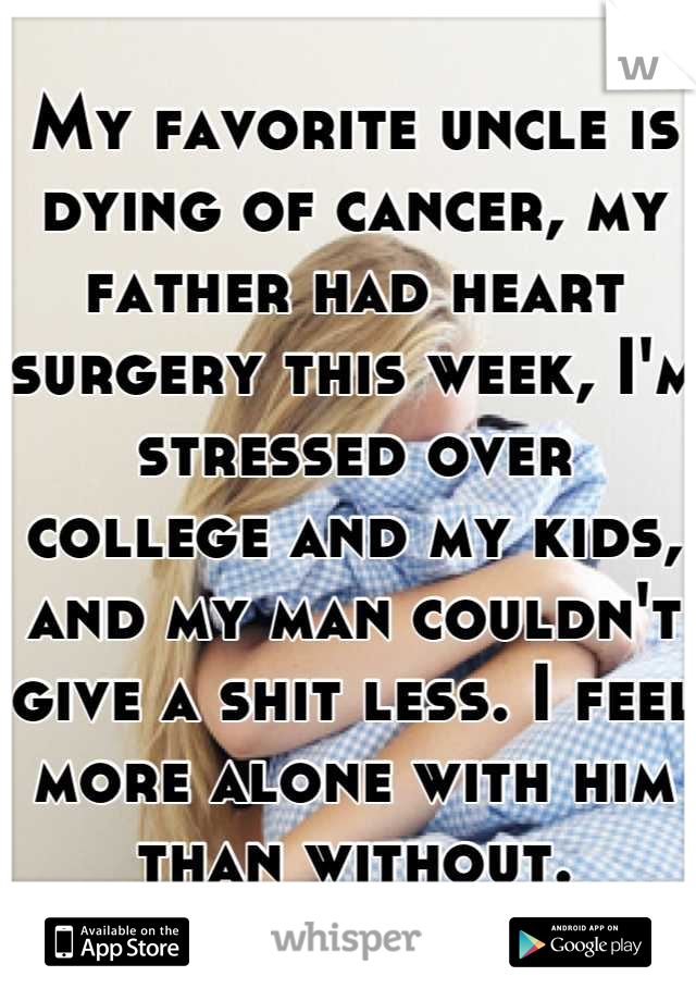 My favorite uncle is dying of cancer, my father had heart surgery this week, I'm stressed over college and my kids, and my man couldn't give a shit less. I feel more alone with him than without.