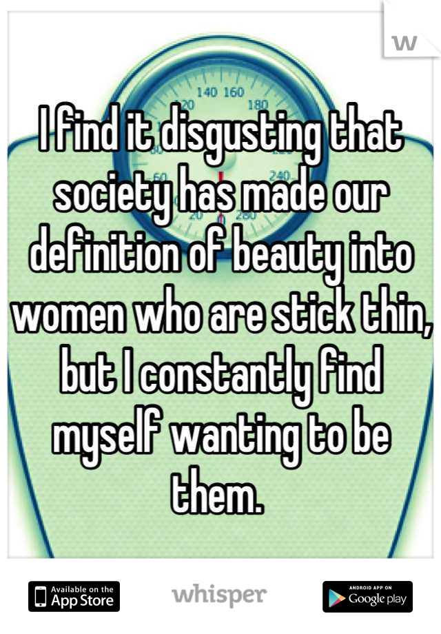 I find it disgusting that society has made our definition of beauty into women who are stick thin, but I constantly find myself wanting to be them.