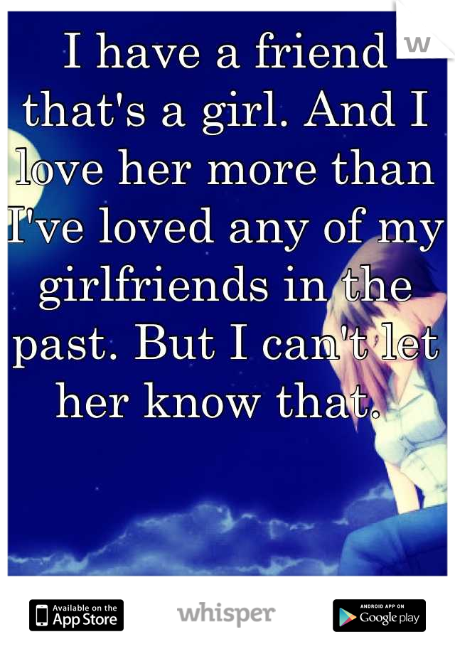I have a friend that's a girl. And I love her more than I've loved any of my girlfriends in the past. But I can't let her know that.