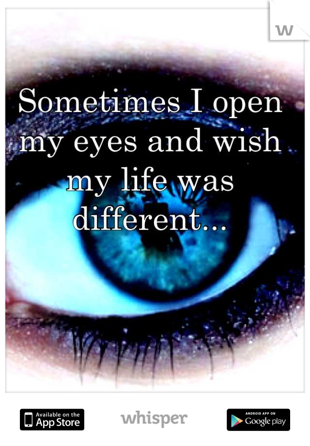 Sometimes I open my eyes and wish my life was different...