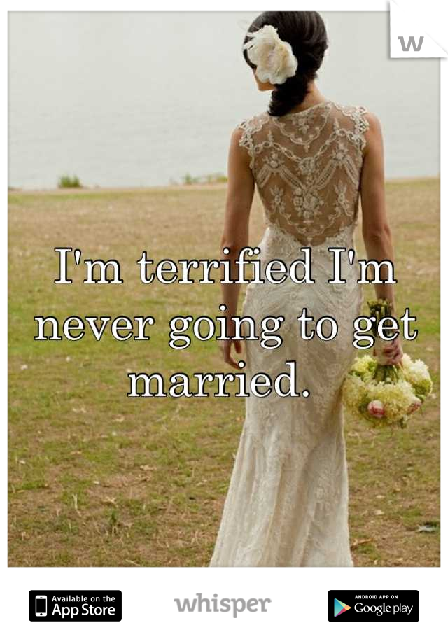 I'm terrified I'm never going to get married.