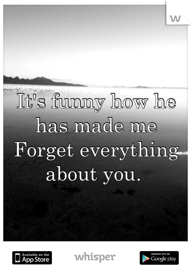 It's funny how he has made me Forget everything about you.