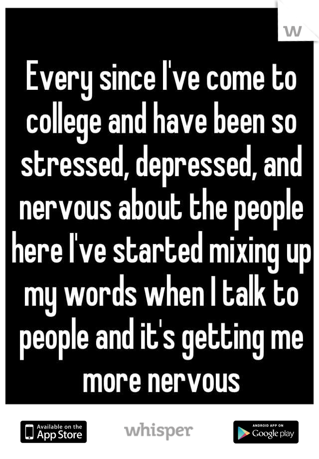Every since I've come to college and have been so stressed, depressed, and nervous about the people here I've started mixing up my words when I talk to people and it's getting me more nervous