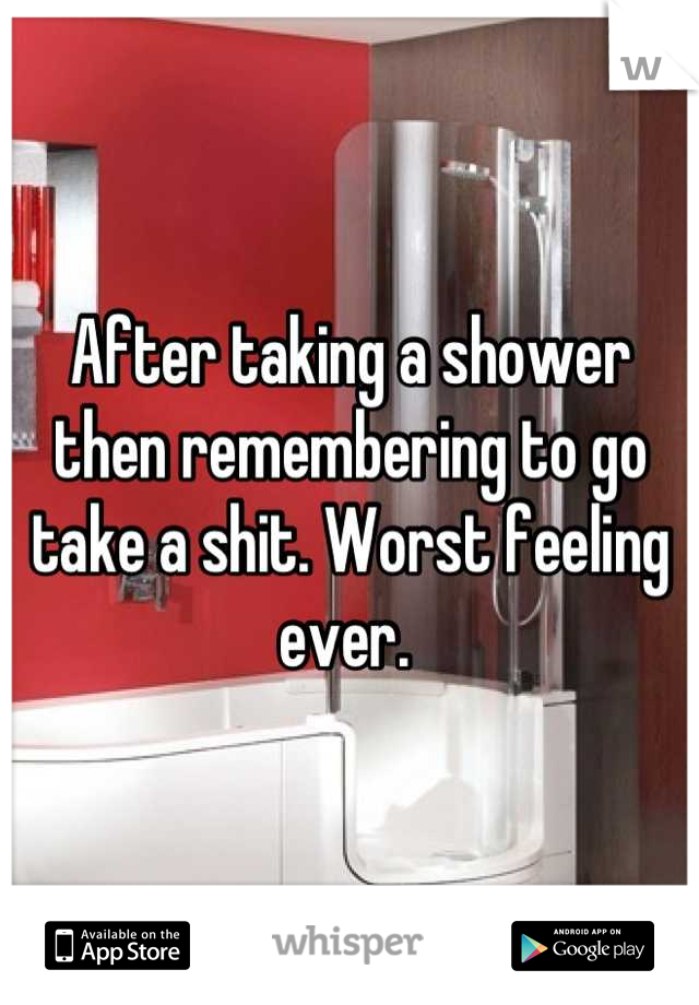 After taking a shower then remembering to go take a shit. Worst feeling ever.