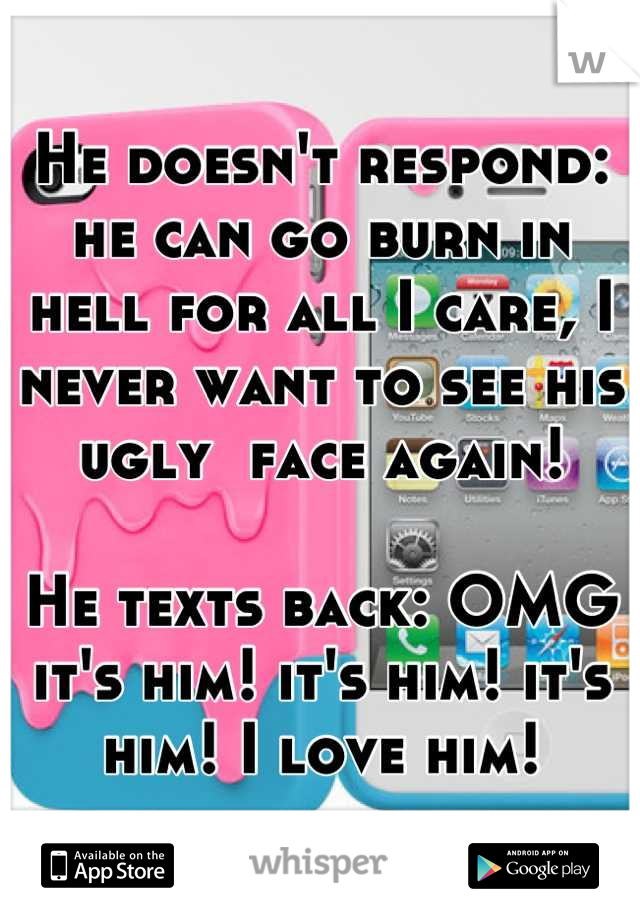 He doesn't respond: he can go burn in hell for all I care, I never want to see his ugly  face again!  He texts back: OMG it's him! it's him! it's him! I love him!