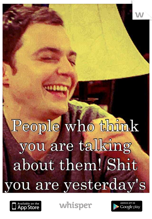 People who think you are talking about them! Shit you are yesterday's news!!