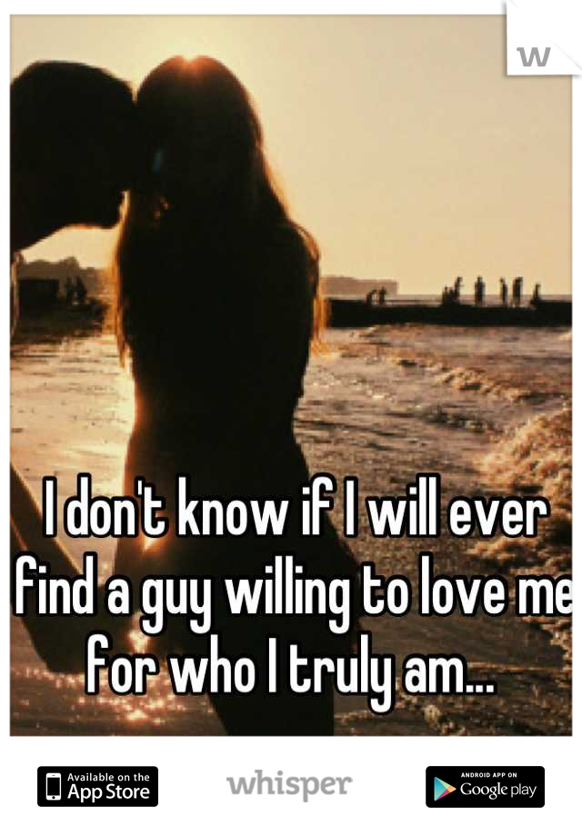 I don't know if I will ever find a guy willing to love me for who I truly am...