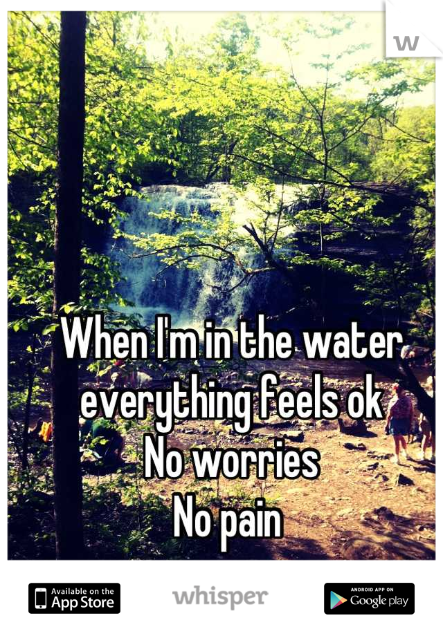 When I'm in the water everything feels ok No worries  No pain