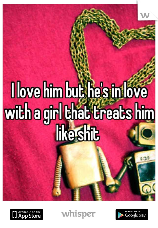 I love him but he's in love with a girl that treats him like shit