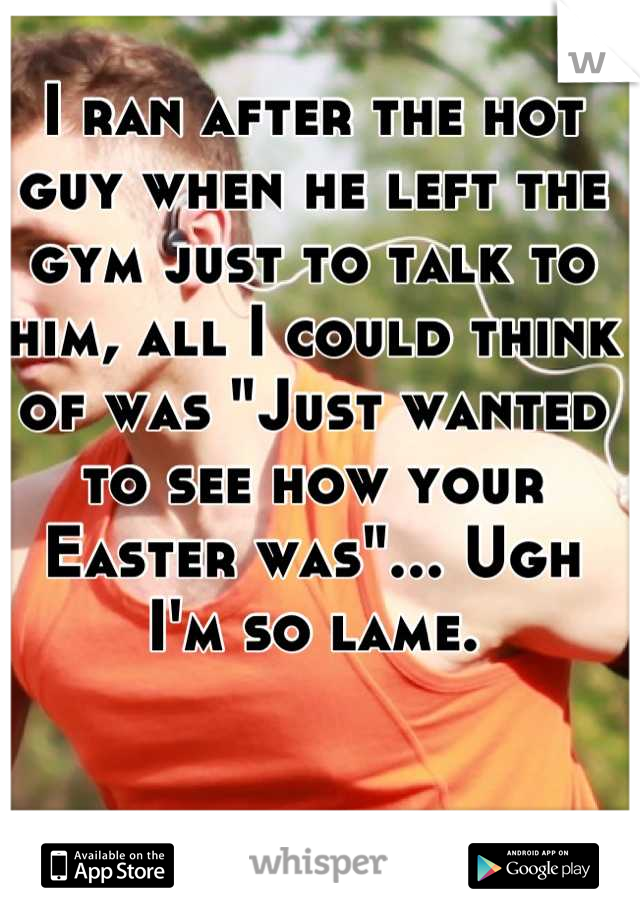 """I ran after the hot guy when he left the gym just to talk to him, all I could think of was """"Just wanted to see how your Easter was""""... Ugh I'm so lame."""
