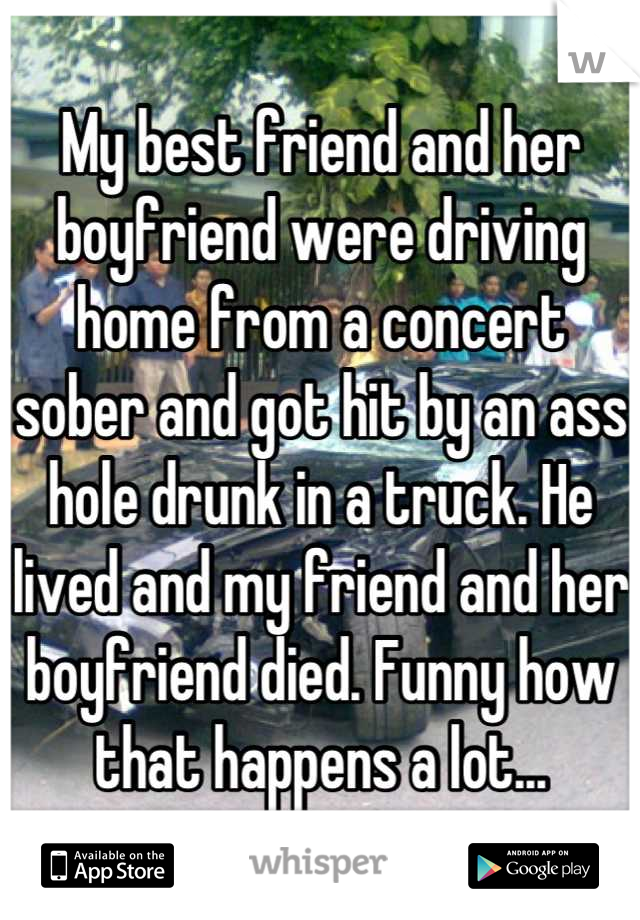 My best friend and her boyfriend were driving home from a concert sober and got hit by an ass hole drunk in a truck. He lived and my friend and her boyfriend died. Funny how that happens a lot...